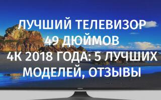 Лучший телевизор 49 дюймов 4к 2018 года: 5 лучших моделей, отзывы