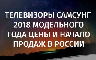 Телевизоры Самсунг 2018 модельного года цены и начало продаж в России